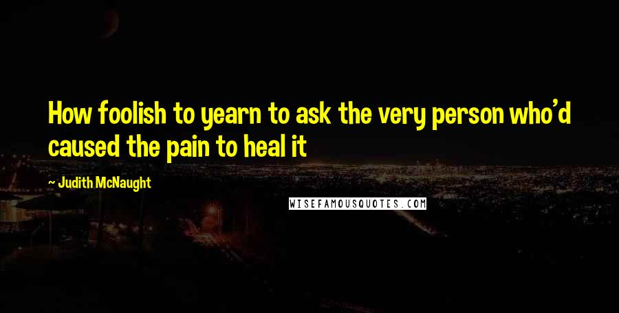 Judith McNaught quotes: How foolish to yearn to ask the very person who'd caused the pain to heal it