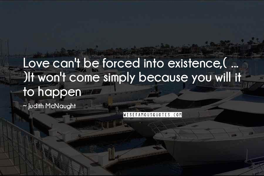 Judith McNaught quotes: Love can't be forced into existence,( ... )It won't come simply because you will it to happen