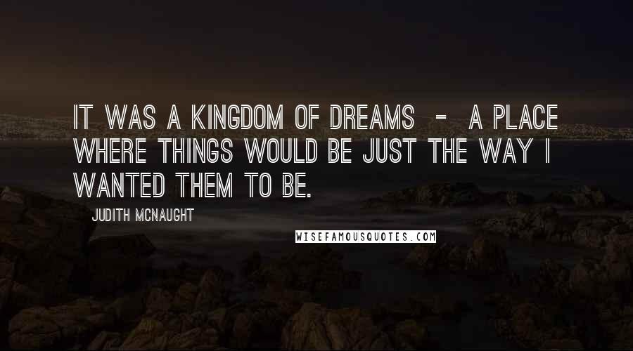 Judith McNaught quotes: It was a kingdom of dreams - a place where things would be just the way I wanted them to be.
