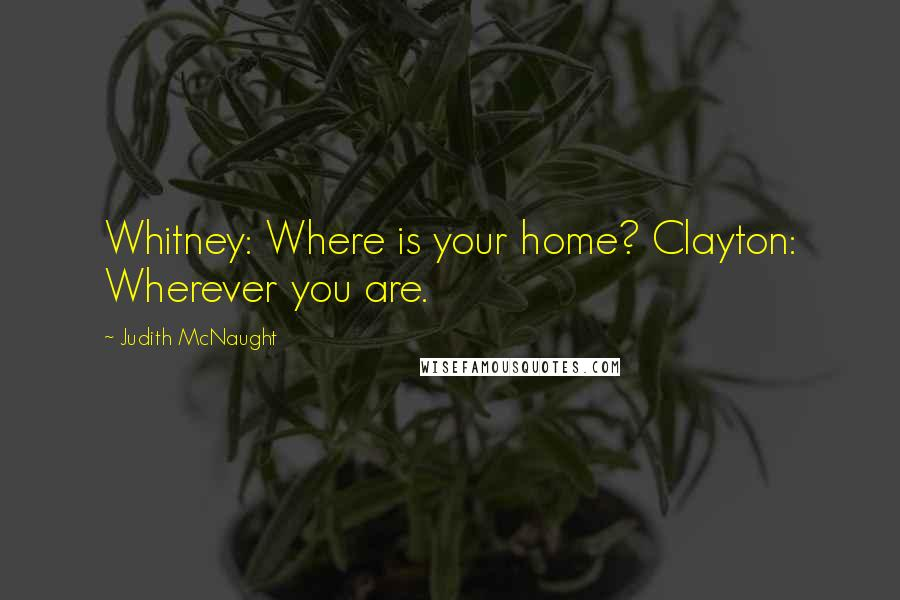 Judith McNaught quotes: Whitney: Where is your home? Clayton: Wherever you are.