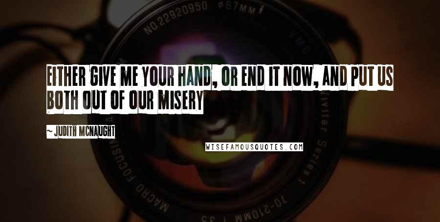 Judith McNaught quotes: Either give me your hand, or end it now, and put us both out of our misery
