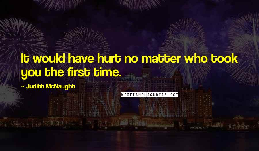 Judith McNaught quotes: It would have hurt no matter who took you the first time.