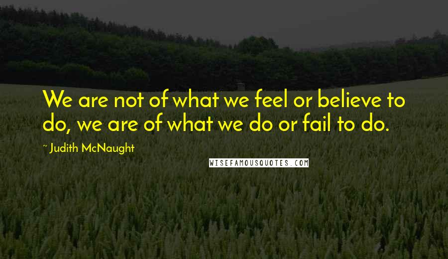 Judith McNaught quotes: We are not of what we feel or believe to do, we are of what we do or fail to do.