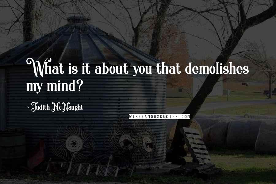 Judith McNaught quotes: What is it about you that demolishes my mind?