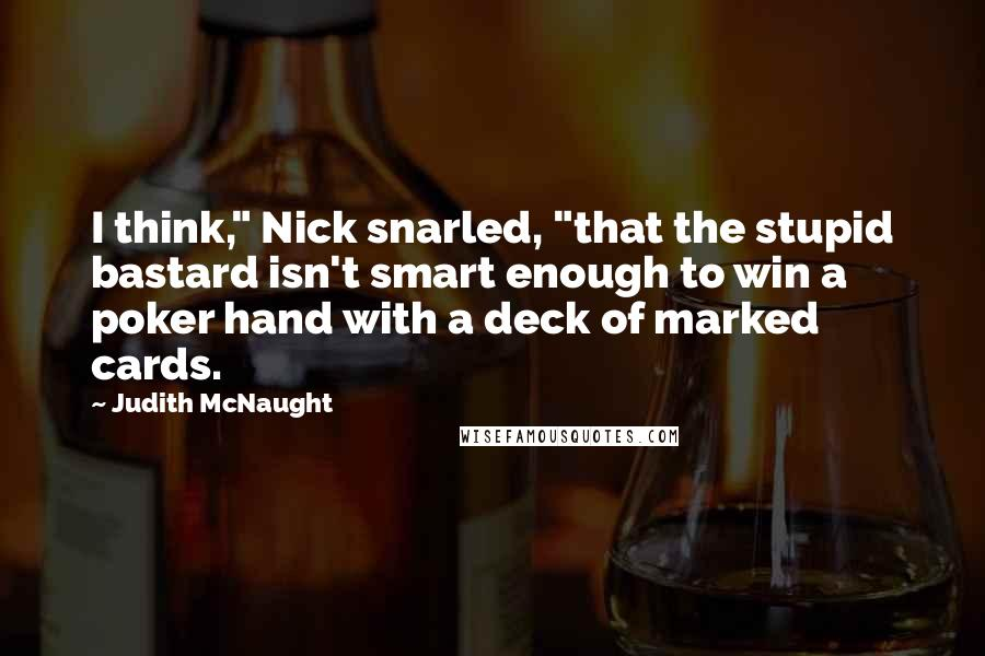 "Judith McNaught quotes: I think,"" Nick snarled, ""that the stupid bastard isn't smart enough to win a poker hand with a deck of marked cards."