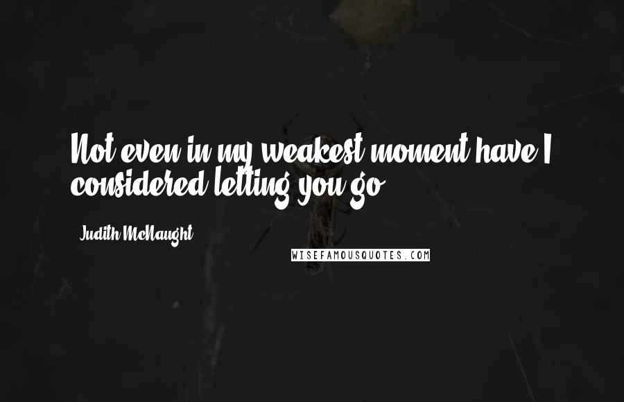 Judith McNaught quotes: Not even in my weakest moment have I considered letting you go.