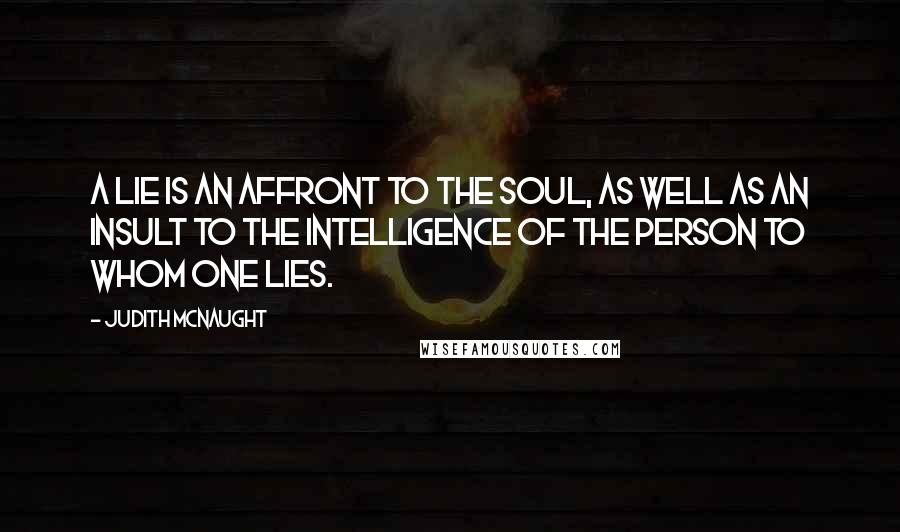 Judith McNaught quotes: A lie is an affront to the soul, as well as an insult to the intelligence of the person to whom one lies.