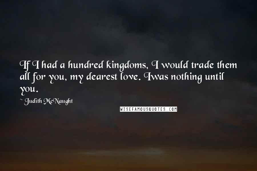 Judith McNaught quotes: If I had a hundred kingdoms, I would trade them all for you, my dearest love. Iwas nothing until you.