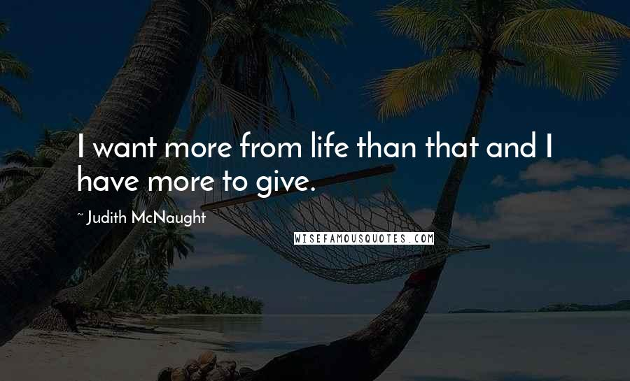 Judith McNaught quotes: I want more from life than that and I have more to give.