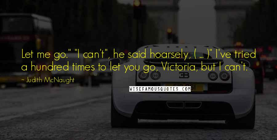 "Judith McNaught quotes: Let me go."" ""I can't"", he said hoarsely, ( ... )"" I've tried a hundred times to let you go, Victoria, but I can't."