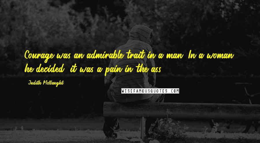 Judith McNaught quotes: Courage was an admirable trait in a man. In a woman, he decided, it was a pain in the ass.