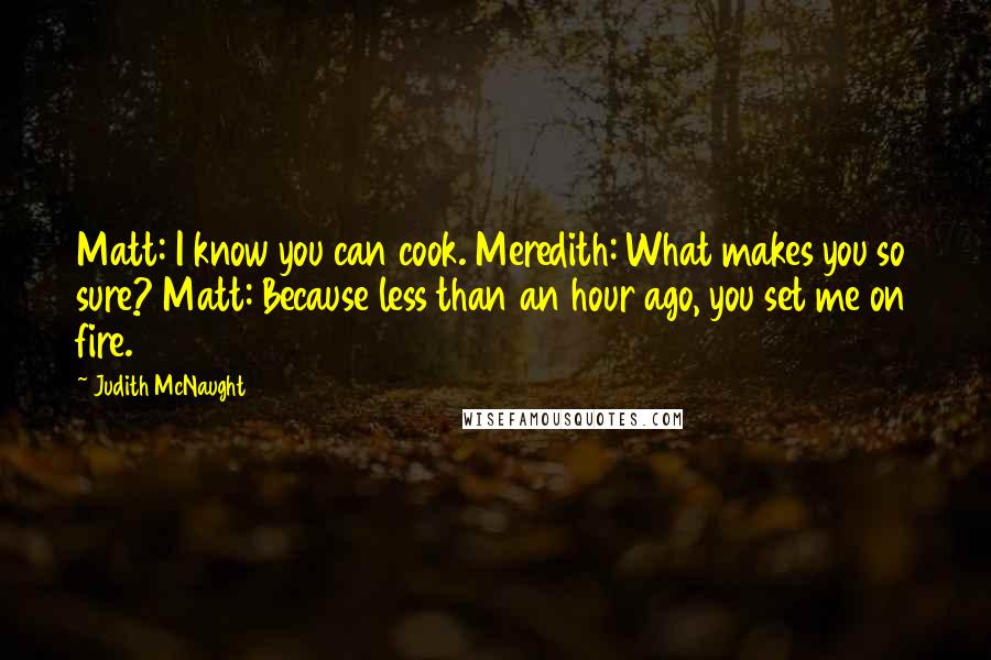 Judith McNaught quotes: Matt: I know you can cook. Meredith: What makes you so sure? Matt: Because less than an hour ago, you set me on fire.