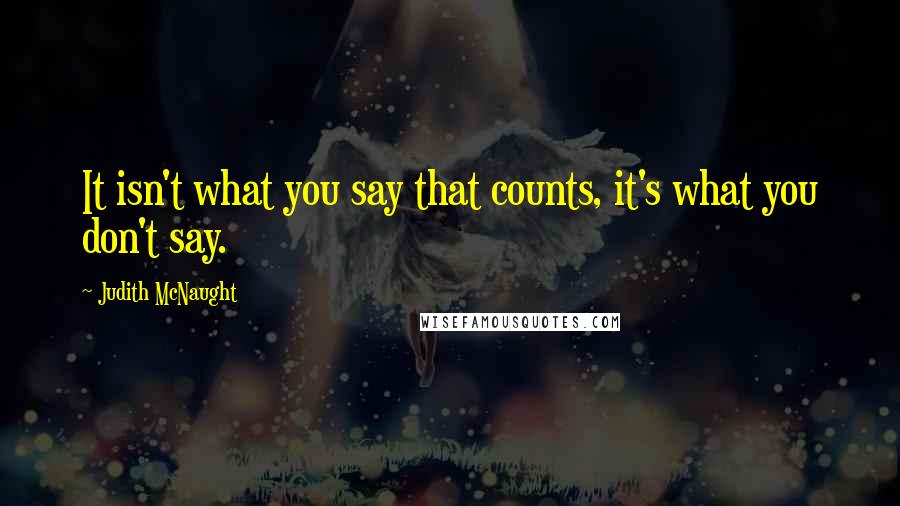 Judith McNaught quotes: It isn't what you say that counts, it's what you don't say.
