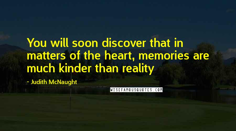 Judith McNaught quotes: You will soon discover that in matters of the heart, memories are much kinder than reality