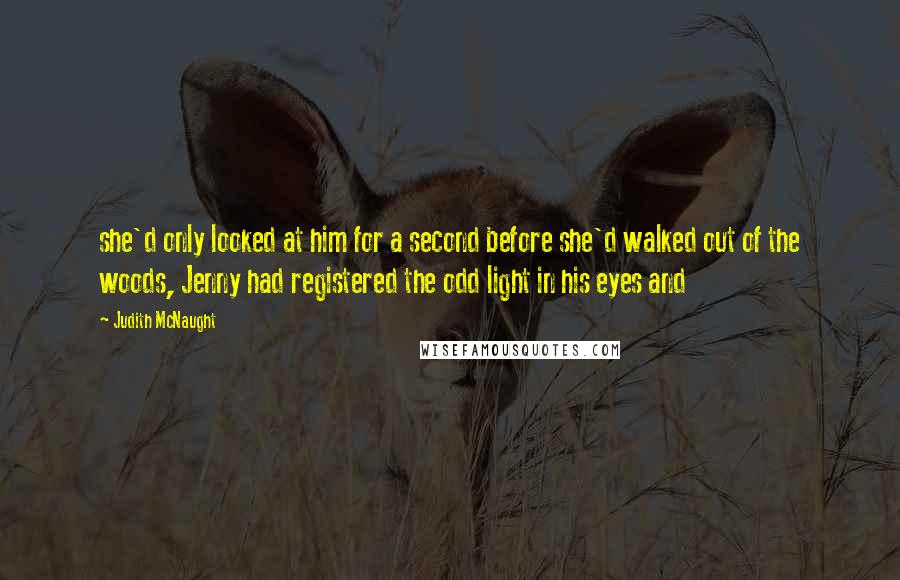 Judith McNaught quotes: she'd only looked at him for a second before she'd walked out of the woods, Jenny had registered the odd light in his eyes and