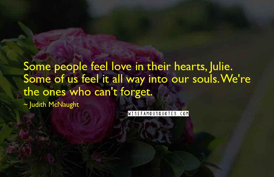 Judith McNaught quotes: Some people feel love in their hearts, Julie. Some of us feel it all way into our souls. We're the ones who can't forget.