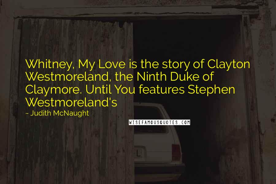 Judith McNaught quotes: Whitney, My Love is the story of Clayton Westmoreland, the Ninth Duke of Claymore. Until You features Stephen Westmoreland's
