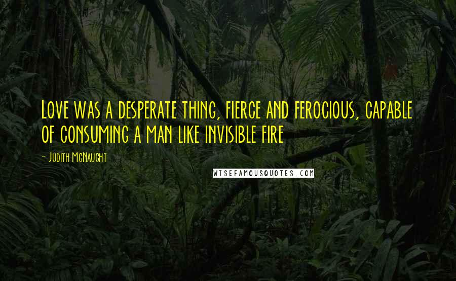 Judith McNaught quotes: Love was a desperate thing, fierce and ferocious, capable of consuming a man like invisible fire