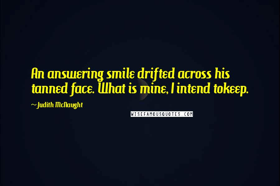 Judith McNaught quotes: An answering smile drifted across his tanned face. What is mine, I intend tokeep.