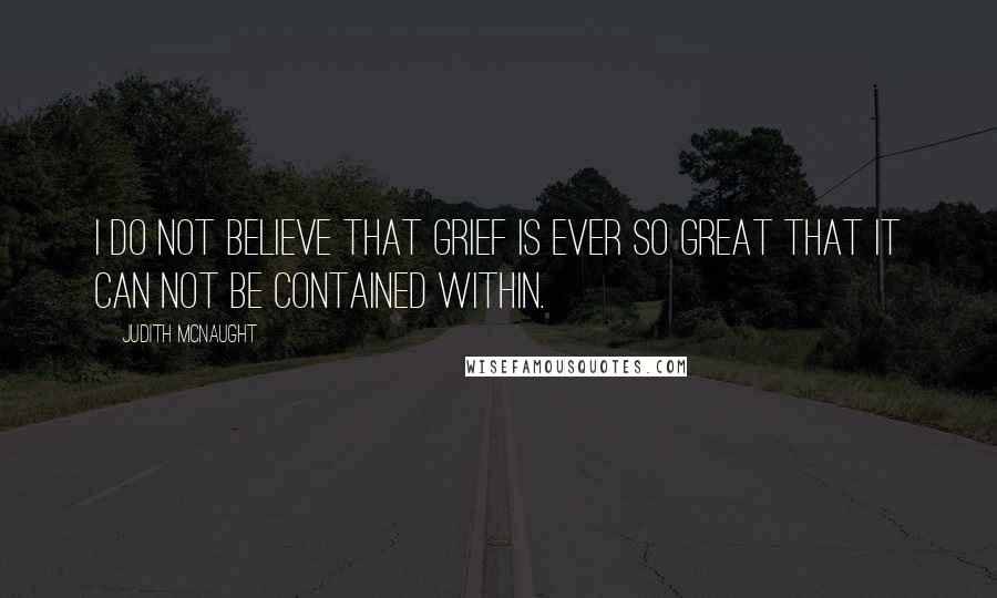 Judith McNaught quotes: I do not believe that grief is ever so great that it can not be contained within.