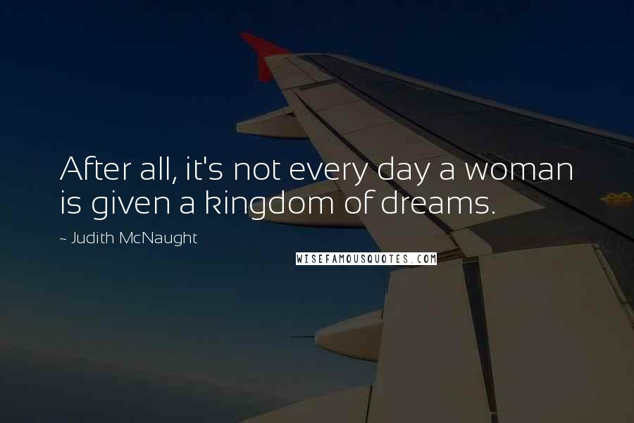 Judith McNaught quotes: After all, it's not every day a woman is given a kingdom of dreams.