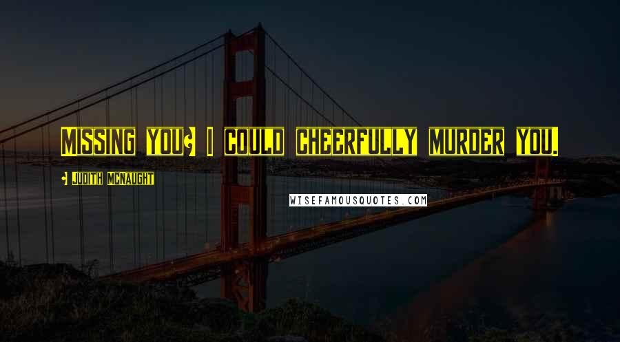 Judith McNaught quotes: Missing you? I could cheerfully murder you.
