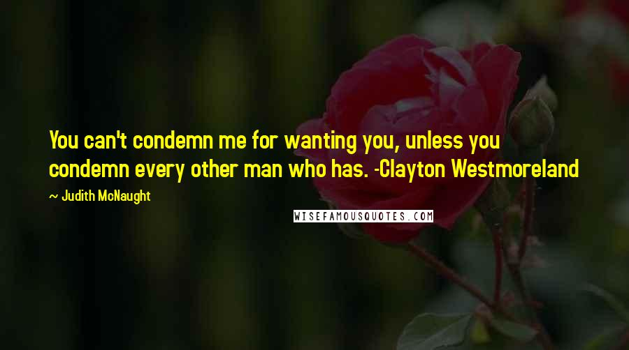 Judith McNaught quotes: You can't condemn me for wanting you, unless you condemn every other man who has. -Clayton Westmoreland