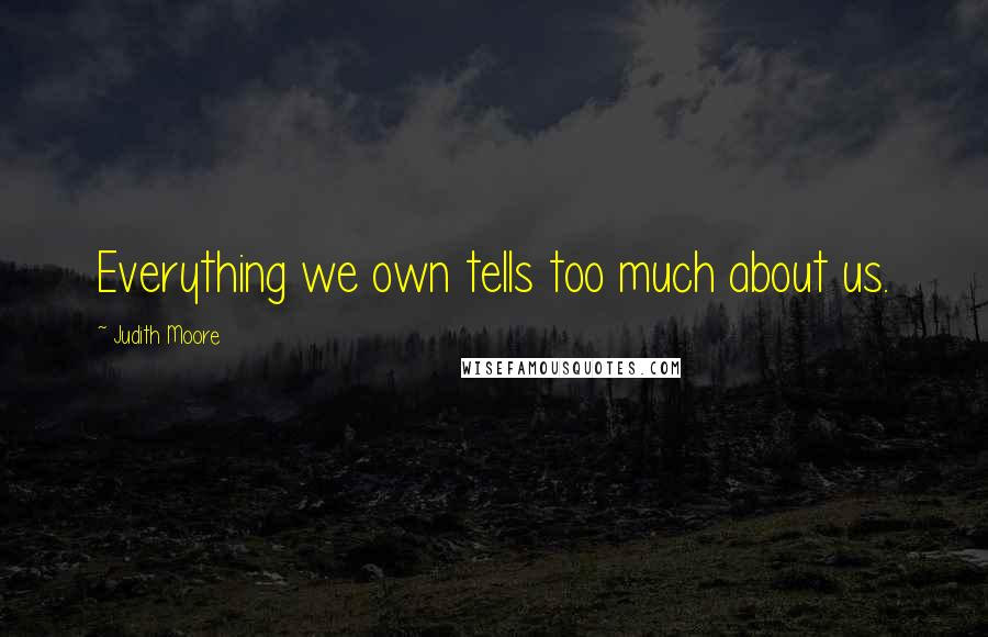 Judith Moore quotes: Everything we own tells too much about us.