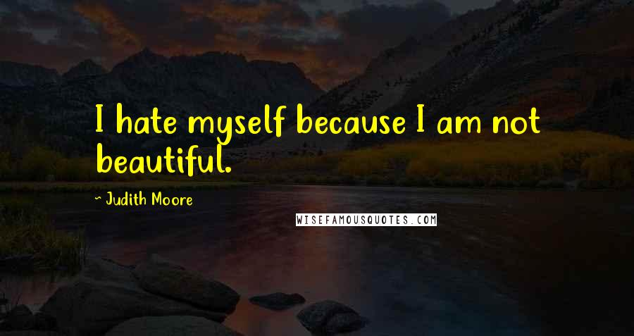 Judith Moore quotes: I hate myself because I am not beautiful.