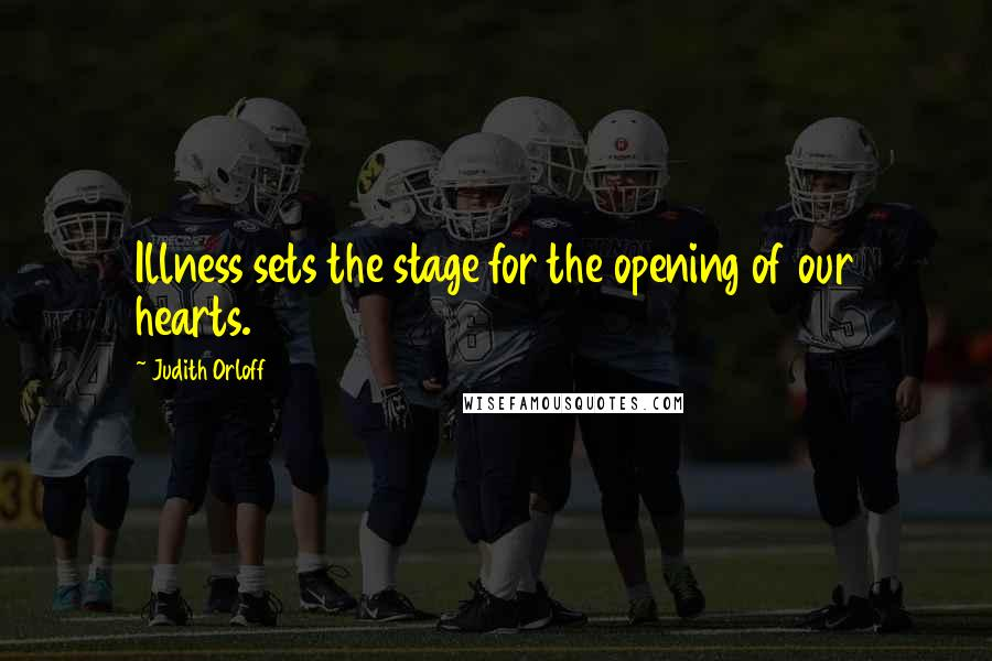 Judith Orloff quotes: Illness sets the stage for the opening of our hearts.