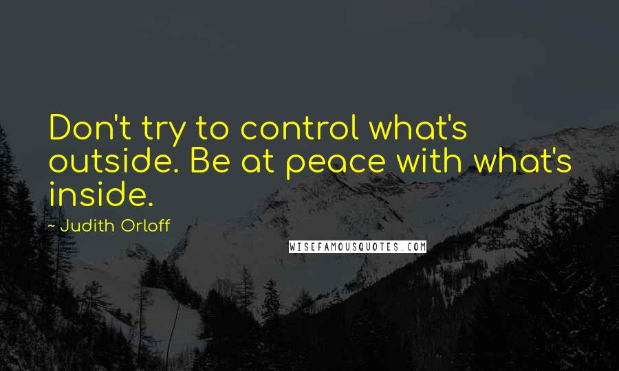 Judith Orloff quotes: Don't try to control what's outside. Be at peace with what's inside.