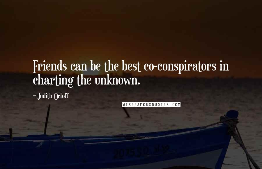 Judith Orloff quotes: Friends can be the best co-conspirators in charting the unknown.