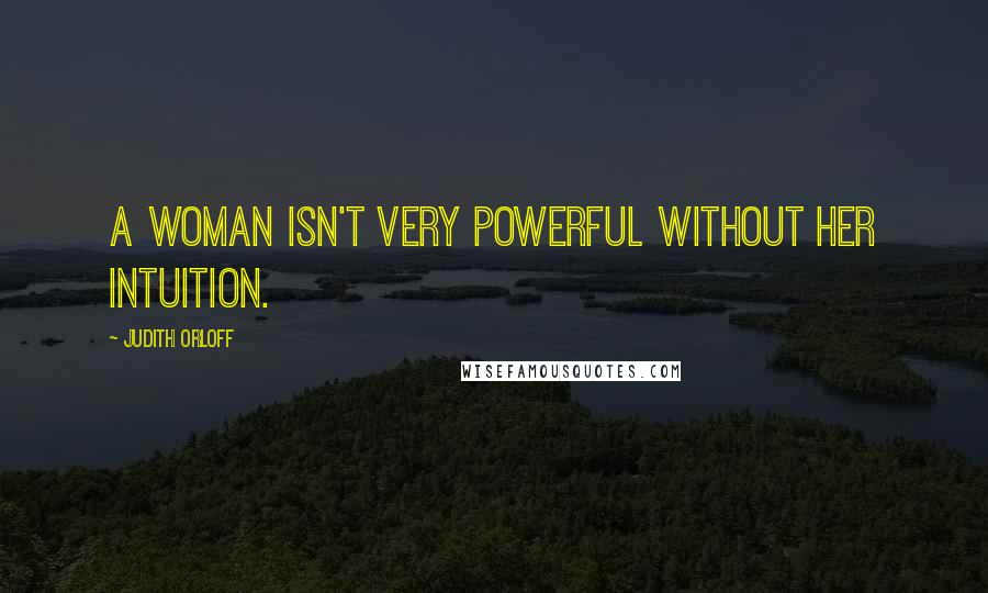 Judith Orloff quotes: A woman isn't very powerful without her intuition.