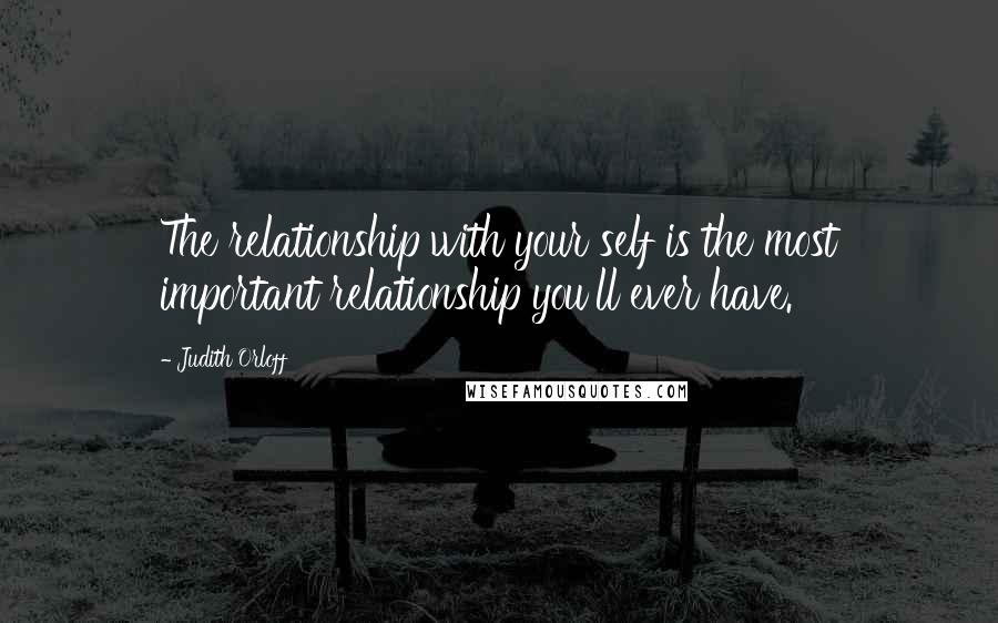 Judith Orloff quotes: The relationship with your self is the most important relationship you'll ever have.