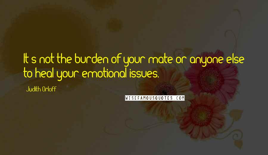 Judith Orloff quotes: It's not the burden of your mate or anyone else to heal your emotional issues.