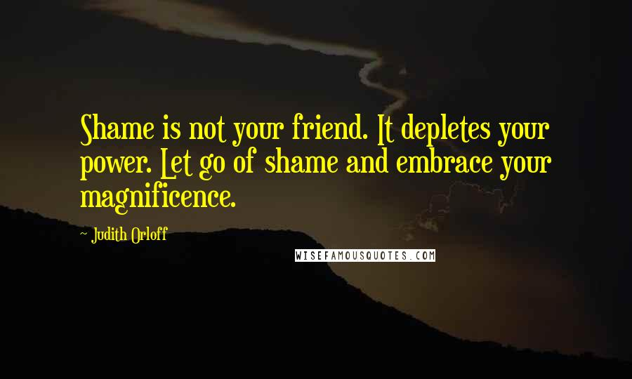 Judith Orloff quotes: Shame is not your friend. It depletes your power. Let go of shame and embrace your magnificence.