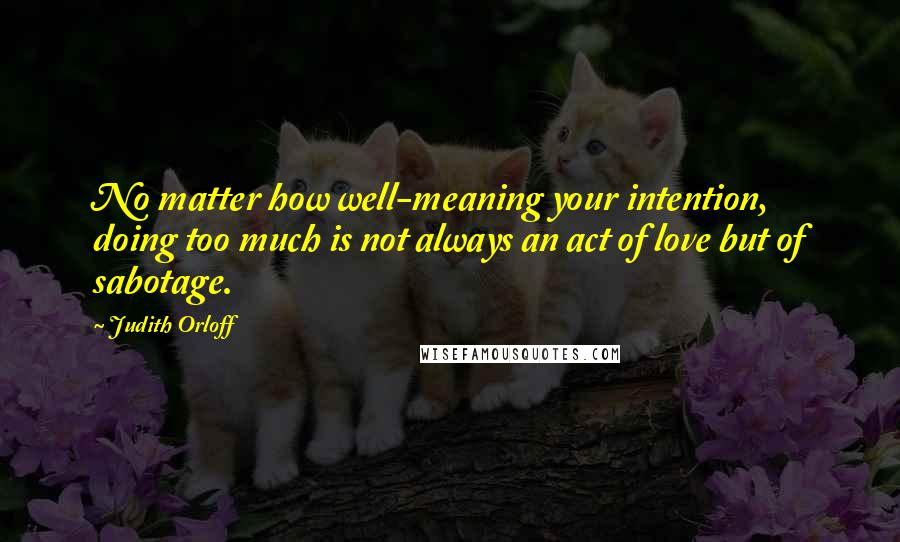 Judith Orloff quotes: No matter how well-meaning your intention, doing too much is not always an act of love but of sabotage.