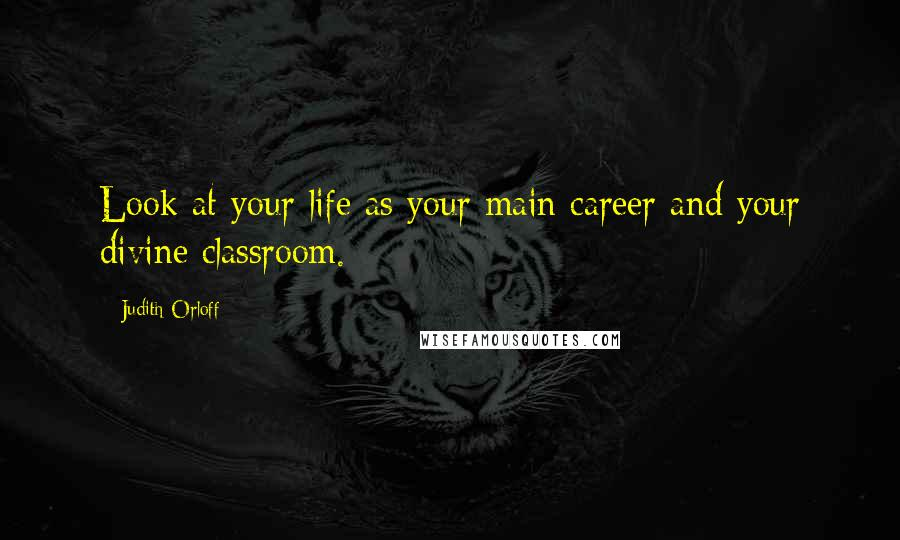 Judith Orloff quotes: Look at your life as your main career and your divine classroom.