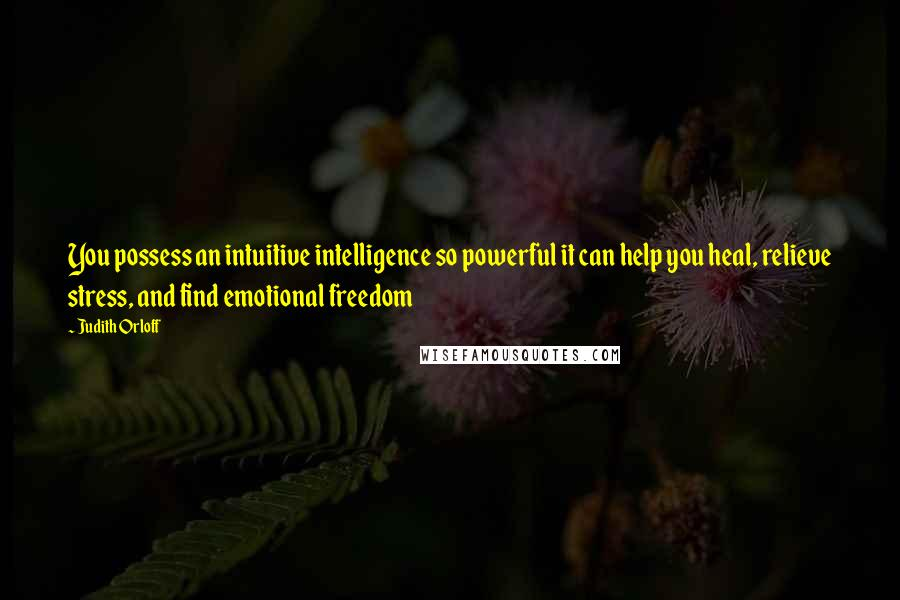 Judith Orloff quotes: You possess an intuitive intelligence so powerful it can help you heal, relieve stress, and find emotional freedom