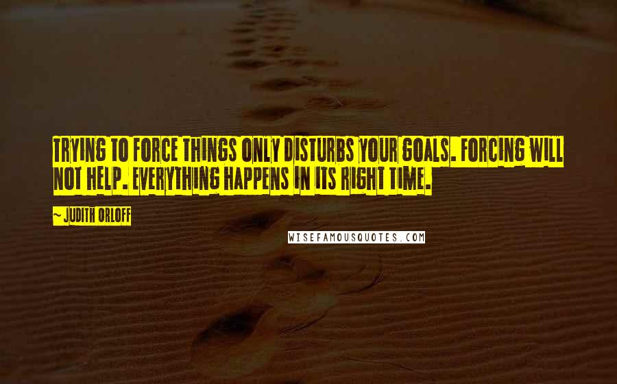 Judith Orloff quotes: Trying to force things only disturbs your goals. Forcing will not help. Everything happens in its right time.