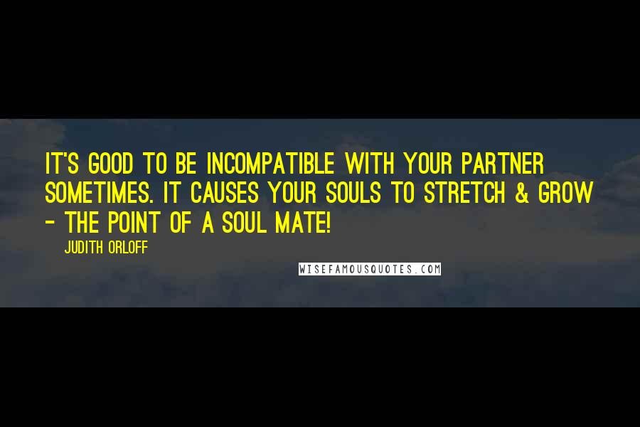Judith Orloff quotes: It's good to be incompatible with your partner sometimes. It causes your souls to stretch & grow - the point of a soul mate!