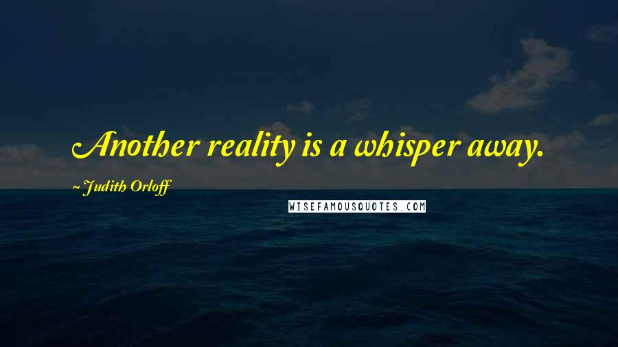 Judith Orloff quotes: Another reality is a whisper away.