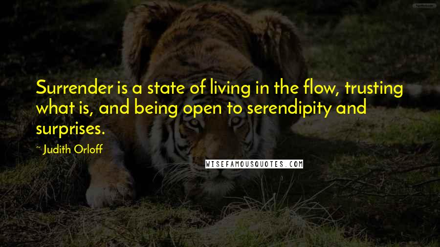 Judith Orloff quotes: Surrender is a state of living in the flow, trusting what is, and being open to serendipity and surprises.