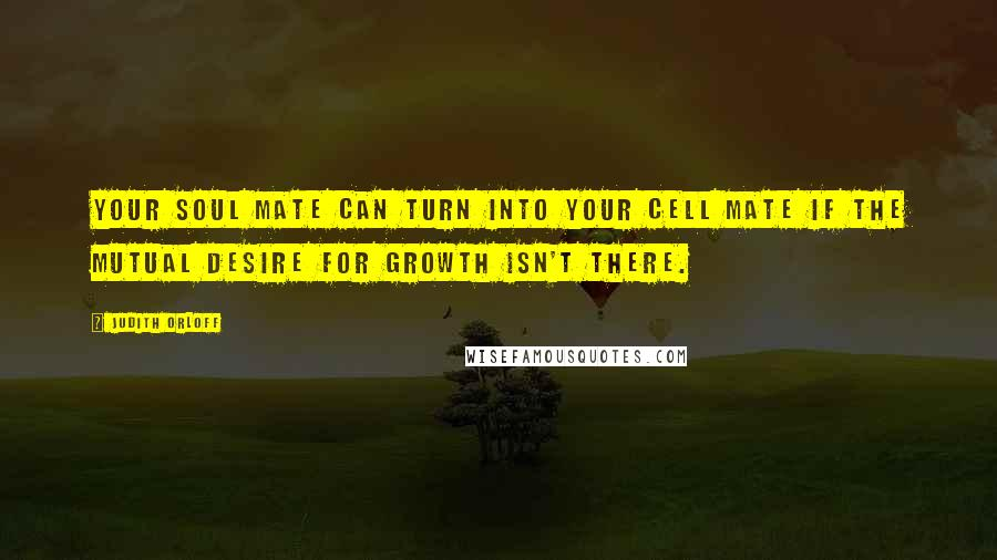 Judith Orloff quotes: Your soul mate can turn into your cell mate if the mutual desire for growth isn't there.