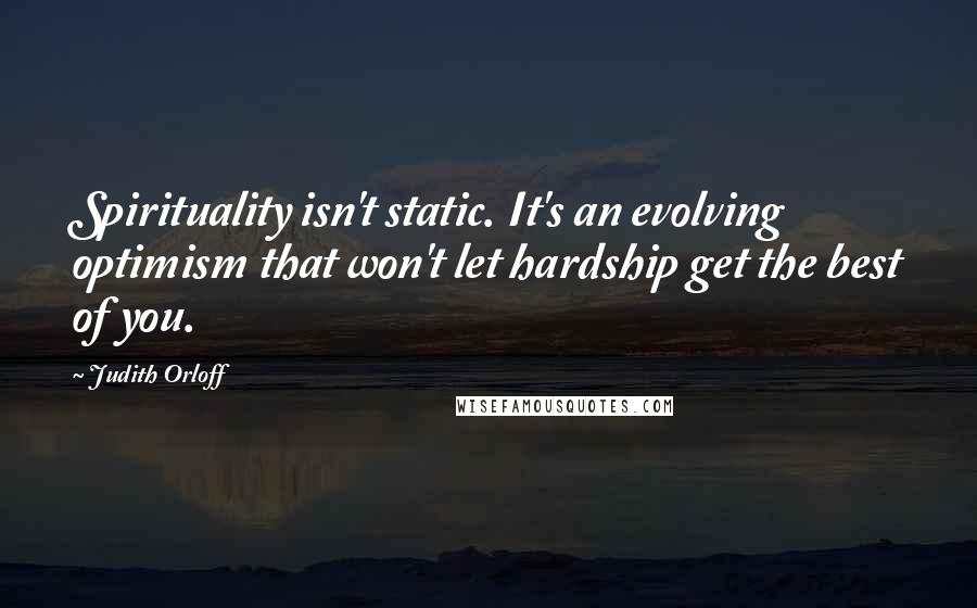 Judith Orloff quotes: Spirituality isn't static. It's an evolving optimism that won't let hardship get the best of you.