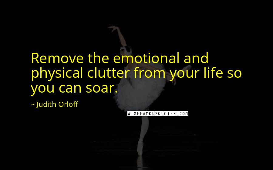 Judith Orloff quotes: Remove the emotional and physical clutter from your life so you can soar.