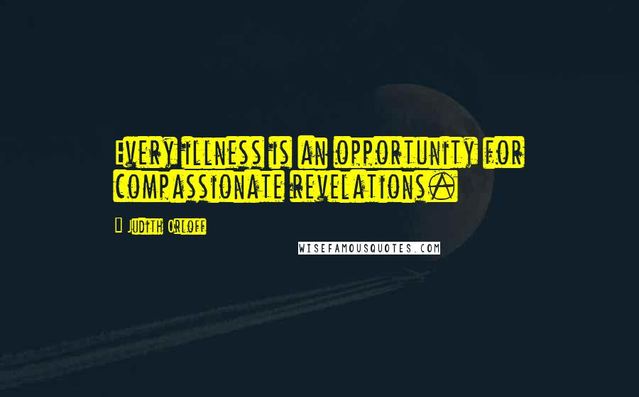 Judith Orloff quotes: Every illness is an opportunity for compassionate revelations.