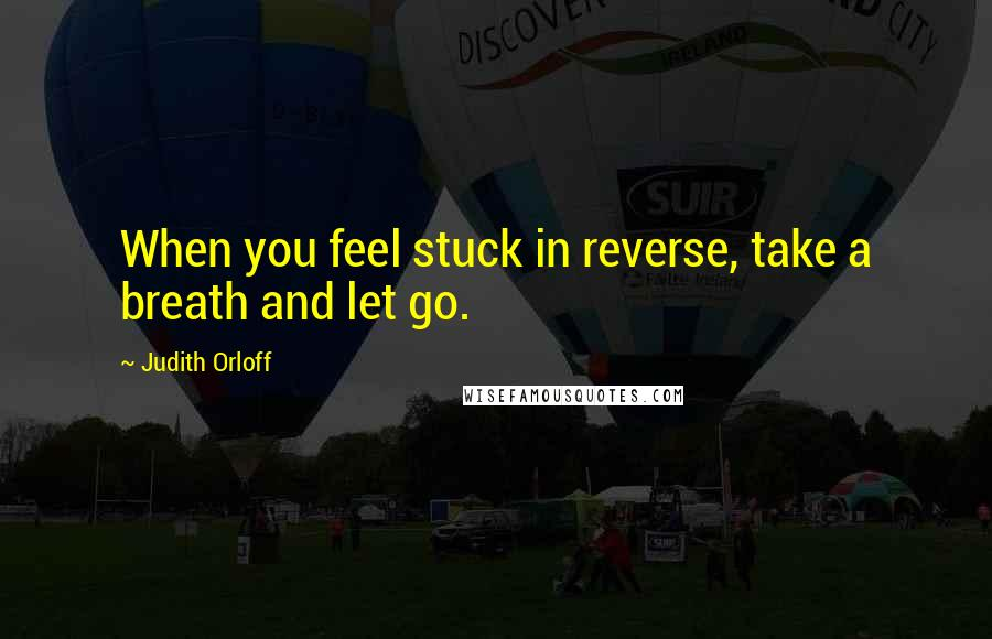 Judith Orloff quotes: When you feel stuck in reverse, take a breath and let go.