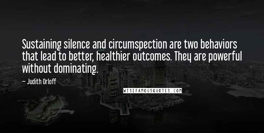 Judith Orloff quotes: Sustaining silence and circumspection are two behaviors that lead to better, healthier outcomes. They are powerful without dominating.