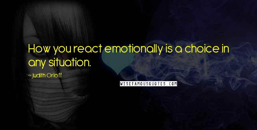 Judith Orloff quotes: How you react emotionally is a choice in any situation.